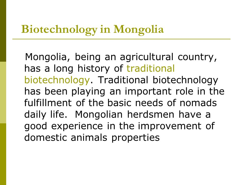 Biotechnology in Mongolia Mongolia, being an agricultural country, has a long history of traditional biotechnology.