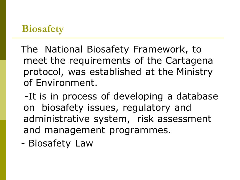 Biosafety The National Biosafety Framework, to meet the requirements of the Cartagena protocol, was established at the Ministry of Environment.