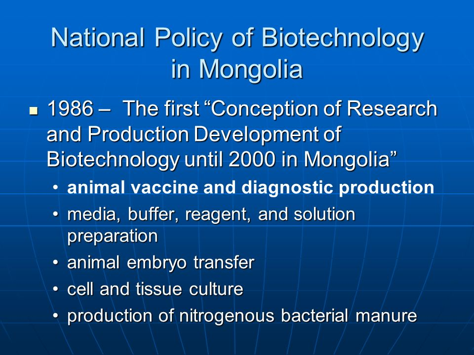 National Policy of Biotechnology in Mongolia 1991- First national Biotechnology program 1991- First national Biotechnology program 1992- 30 biotechnology project were executed by 20 different institutes and companies.