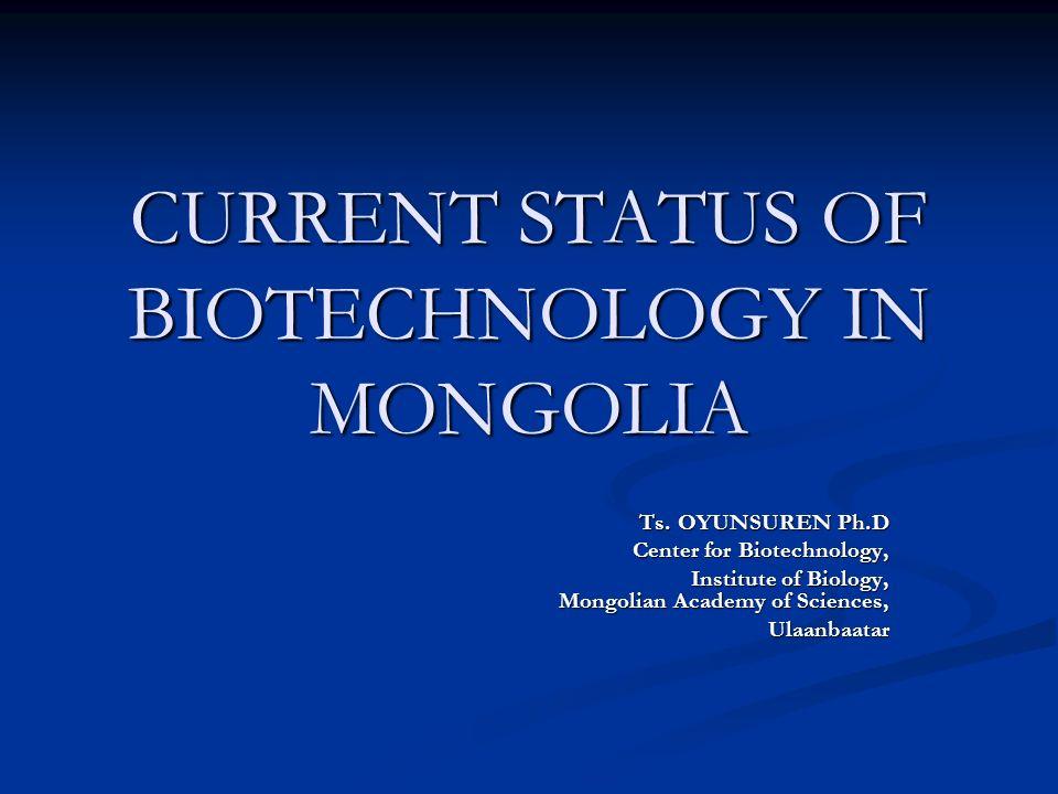 CURRENT STATUS OF BIOTECHNOLOGY IN MONGOLIA Ts. OYUNSUREN Ph.D Ts. OYUNSUREN Ph.D Center for Biotechnology, Center for Biotechnology, Institute of Bio