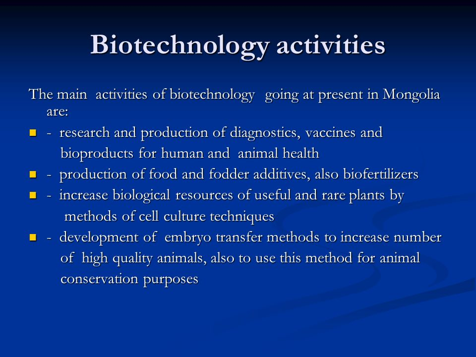 Biotechnology activities The main activities of biotechnology going at present in Mongolia are: - research and production of diagnostics, vaccines and