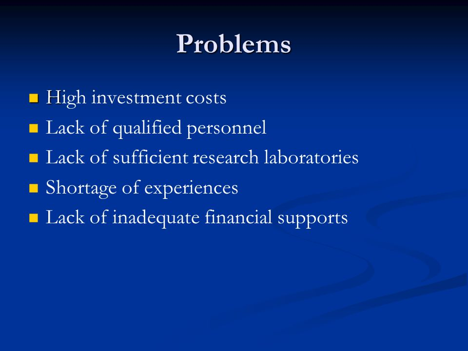 Problems H High investment costs Lack of qualified personnel Lack of sufficient research laboratories Shortage of experiences Lack of inadequate finan