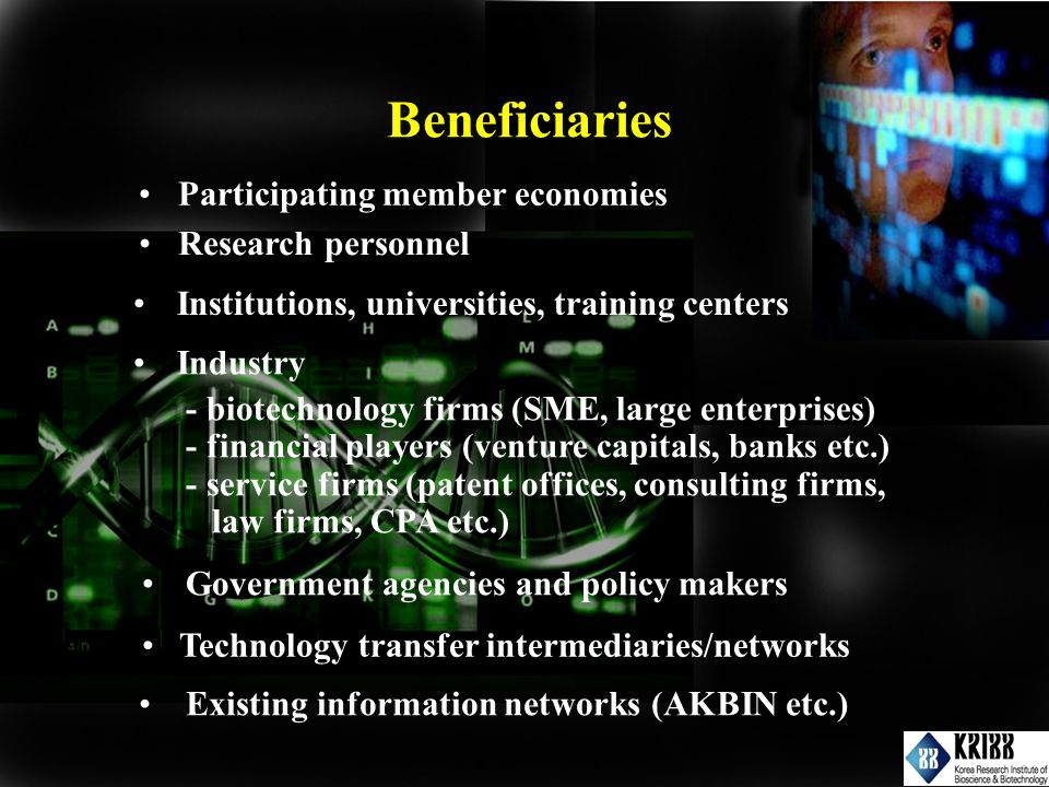 Institutions, universities, training centers Industry - biotechnology firms (SME, large enterprises) - financial players (venture capitals, banks etc.) - service firms (patent offices, consulting firms, law firms, CPA etc.) Government agencies and policy makers Technology transfer intermediaries/networks Existing information networks (AKBIN etc.) Participating member economies Research personnel Beneficiaries
