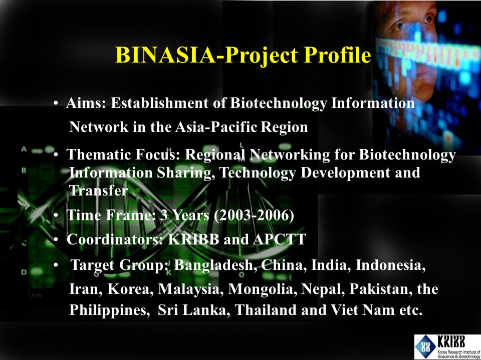 Aims: Establishment of Biotechnology Information Network in the Asia-Pacific Region Thematic Focus: Regional Networking for Biotechnology Information Sharing, Technology Development and Transfer Time Frame: 3 Years (2003-2006) Target Group: Bangladesh, China, India, Indonesia, Iran, Korea, Malaysia, Mongolia, Nepal, Pakistan, the Philippines, Sri Lanka, Thailand and Viet Nam etc.
