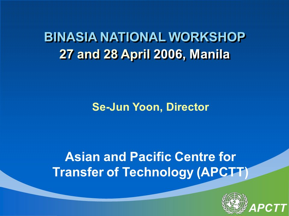 APCTT BINASIA NATIONAL WORKSHOP 27 and 28 April 2006, Manila BINASIA NATIONAL WORKSHOP 27 and 28 April 2006, Manila Se-Jun Yoon, Director Asian and Pacific Centre for Transfer of Technology (APCTT)