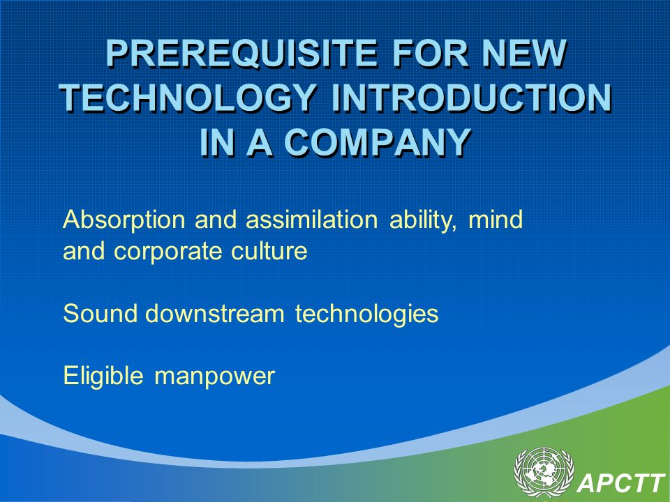 APCTT PREREQUISITE FOR NEW TECHNOLOGY INTRODUCTION IN A COMPANY Absorption and assimilation ability, mind and corporate culture Sound downstream technologies Eligible manpower