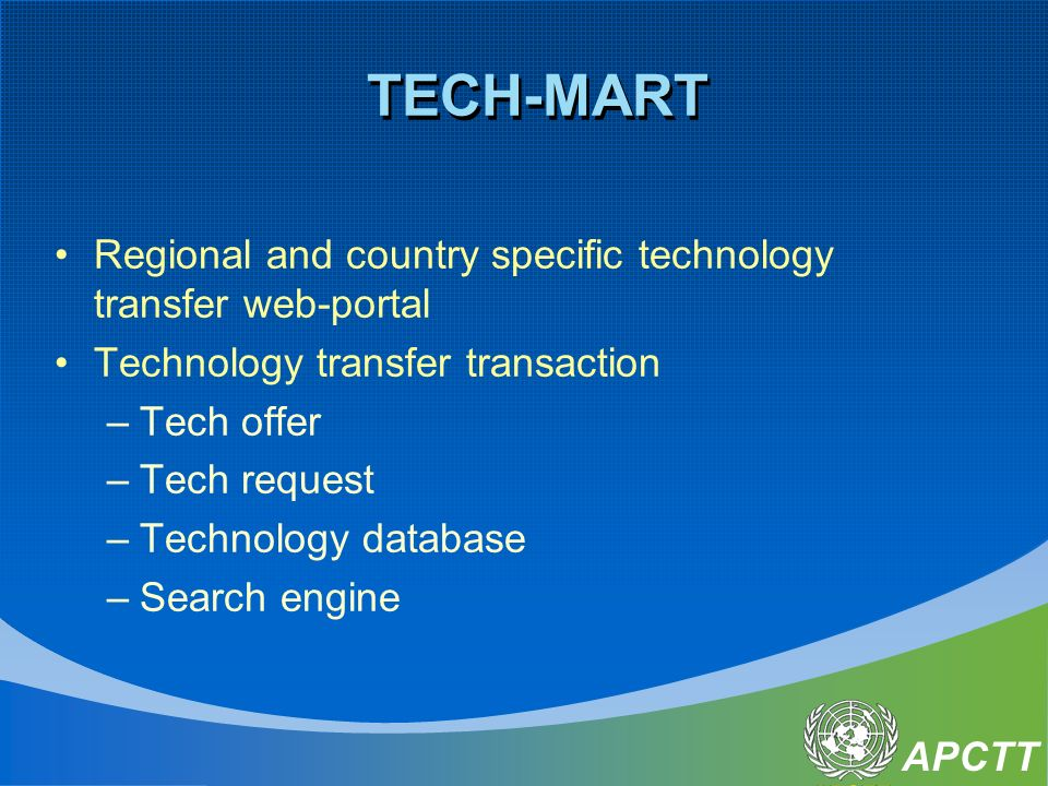 APCTT TECH-MART Regional and country specific technology transfer web-portal Technology transfer transaction –Tech offer –Tech request –Technology database –Search engine