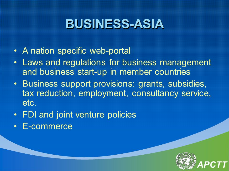 APCTT BUSINESS-ASIA A nation specific web-portal Laws and regulations for business management and business start-up in member countries Business support provisions: grants, subsidies, tax reduction, employment, consultancy service, etc.