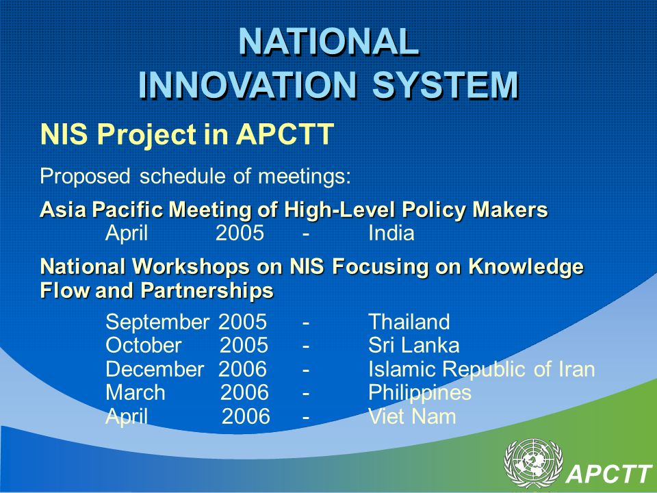 APCTT NIS Project in APCTT Proposed schedule of meetings: Asia Pacific Meeting of High-Level Policy Makers April 2005-India National Workshops on NIS Focusing on Knowledge Flow and Partnerships September Thailand October Sri Lanka December Islamic Republic of Iran March Philippines April 2006-Viet Nam NATIONAL INNOVATION SYSTEM