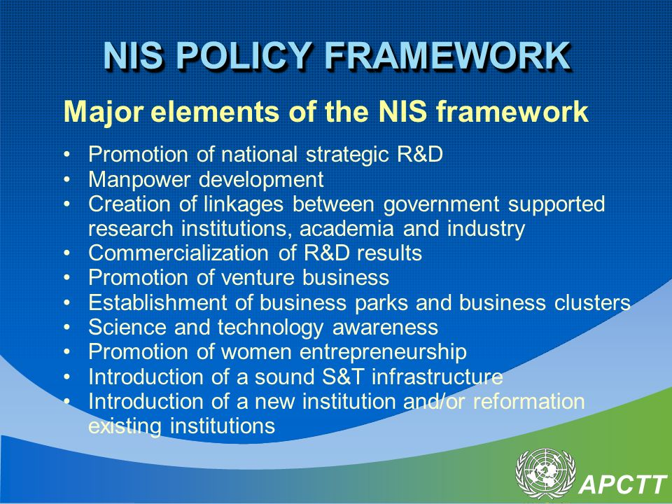 APCTT Major elements of the NIS framework Promotion of national strategic R&D Manpower development Creation of linkages between government supported research institutions, academia and industry Commercialization of R&D results Promotion of venture business Establishment of business parks and business clusters Science and technology awareness Promotion of women entrepreneurship Introduction of a sound S&T infrastructure Introduction of a new institution and/or reformation existing institutions NIS POLICY FRAMEWORK
