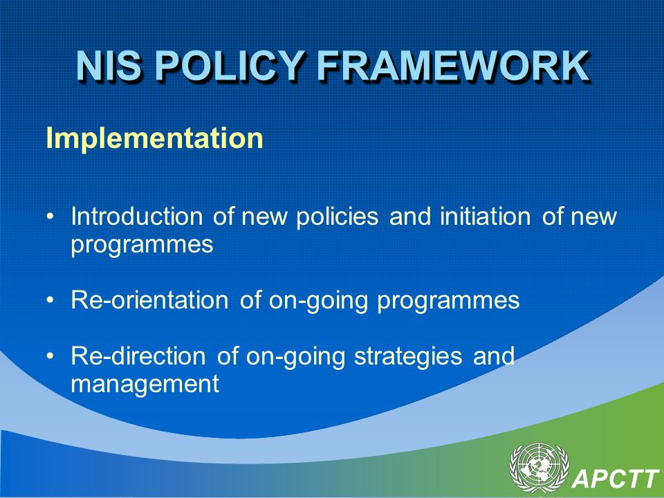APCTT Implementation Introduction of new policies and initiation of new programmes Re-orientation of on-going programmes Re-direction of on-going strategies and management NIS POLICY FRAMEWORK