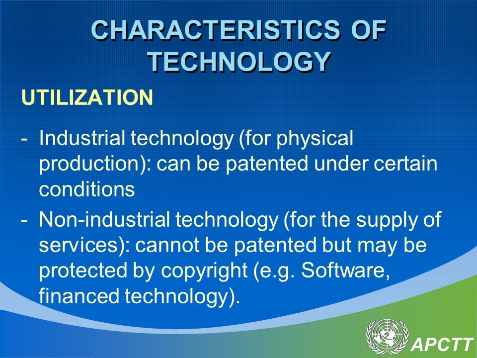 APCTT CHARACTERISTICS OF TECHNOLOGY UTILIZATION -Industrial technology (for physical production): can be patented under certain conditions -Non-industrial technology (for the supply of services): cannot be patented but may be protected by copyright (e.g.