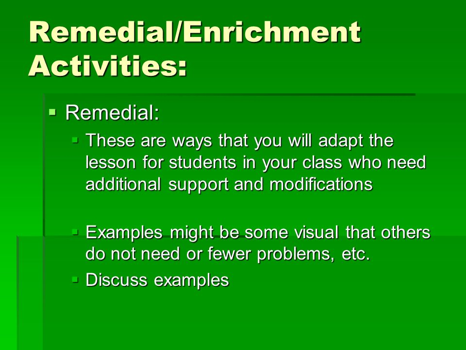 Remedial/Enrichment Activities: Remedial: Remedial: These are ways that you will adapt the lesson for students in your class who need additional support and modifications These are ways that you will adapt the lesson for students in your class who need additional support and modifications Examples might be some visual that others do not need or fewer problems, etc.
