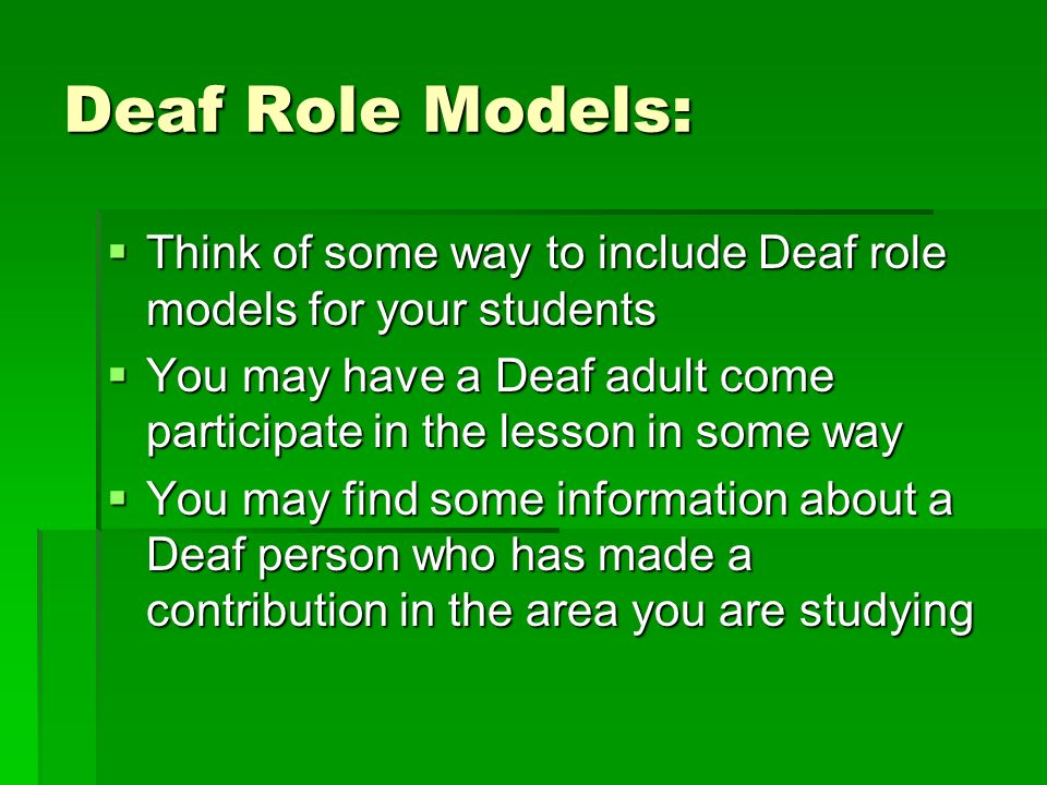Deaf Role Models: Think of some way to include Deaf role models for your students Think of some way to include Deaf role models for your students You may have a Deaf adult come participate in the lesson in some way You may have a Deaf adult come participate in the lesson in some way You may find some information about a Deaf person who has made a contribution in the area you are studying You may find some information about a Deaf person who has made a contribution in the area you are studying