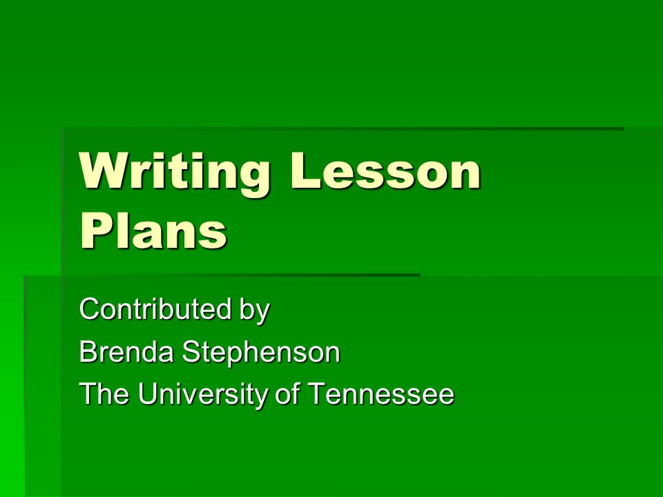 Writing Lesson Plans Contributed by Brenda Stephenson The University of Tennessee