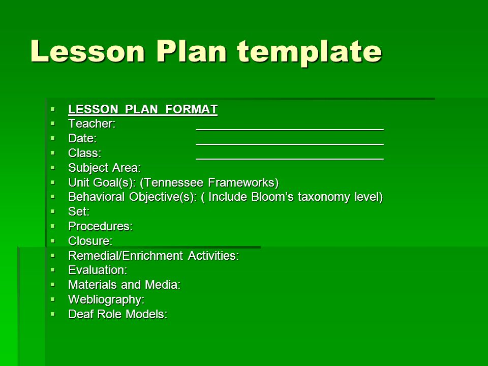 Lesson Plan template LESSON PLAN FORMAT LESSON PLAN FORMAT Teacher:____________________________ Teacher:____________________________ Date:____________________________ Date:____________________________ Class:____________________________ Class:____________________________ Subject Area: Subject Area: Unit Goal(s): (Tennessee Frameworks) Unit Goal(s): (Tennessee Frameworks) Behavioral Objective(s): ( Include Blooms taxonomy level) Behavioral Objective(s): ( Include Blooms taxonomy level) Set: Set: Procedures: Procedures: Closure: Closure: Remedial/Enrichment Activities: Remedial/Enrichment Activities: Evaluation: Evaluation: Materials and Media: Materials and Media: Webliography: Webliography: Deaf Role Models: Deaf Role Models: