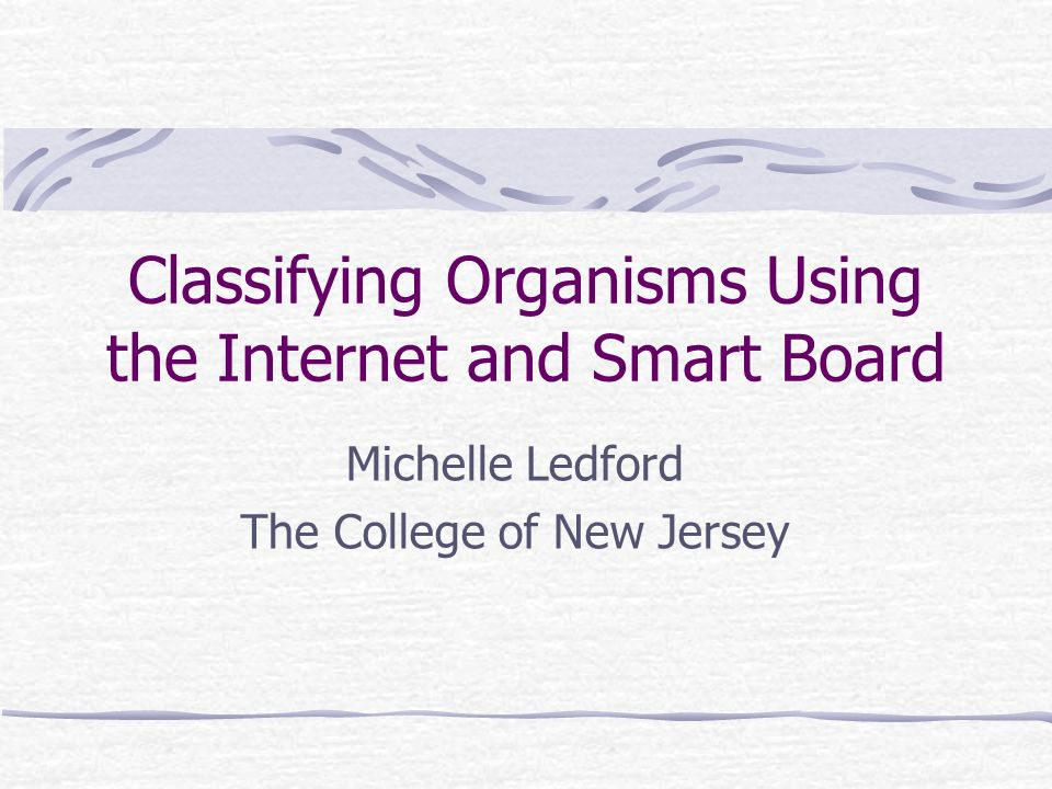 Classifying Organisms Using the Internet and Smart Board Michelle Ledford The College of New Jersey