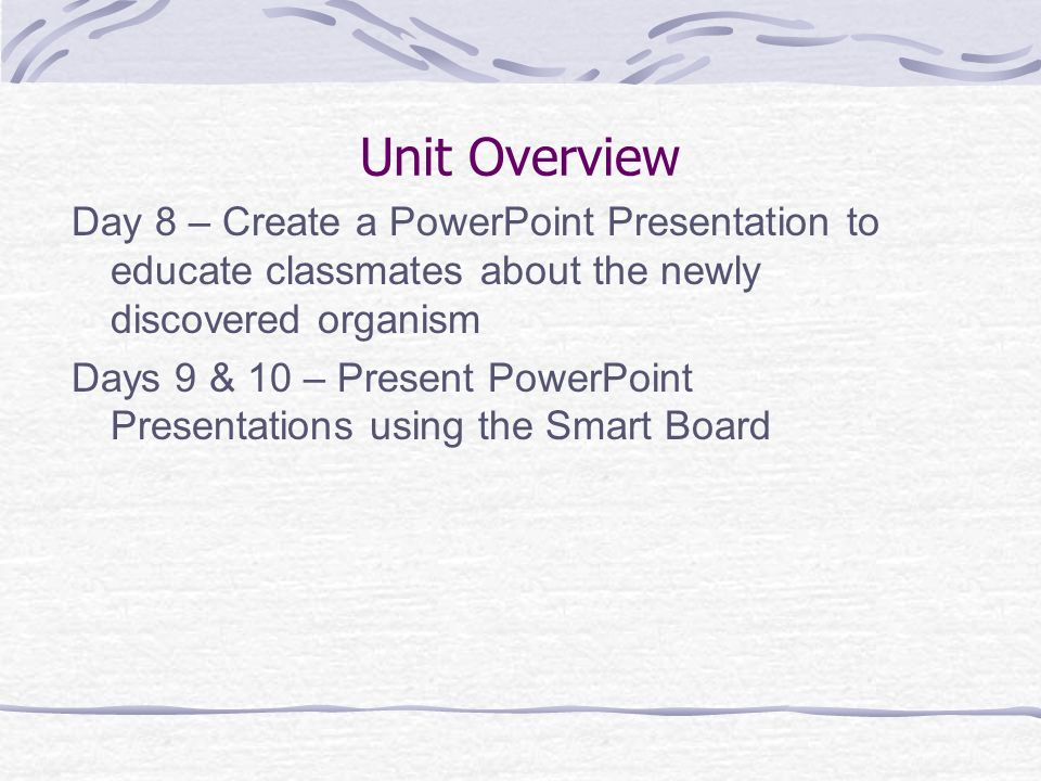 Unit Overview Day 8 – Create a PowerPoint Presentation to educate classmates about the newly discovered organism Days 9 & 10 – Present PowerPoint Pres