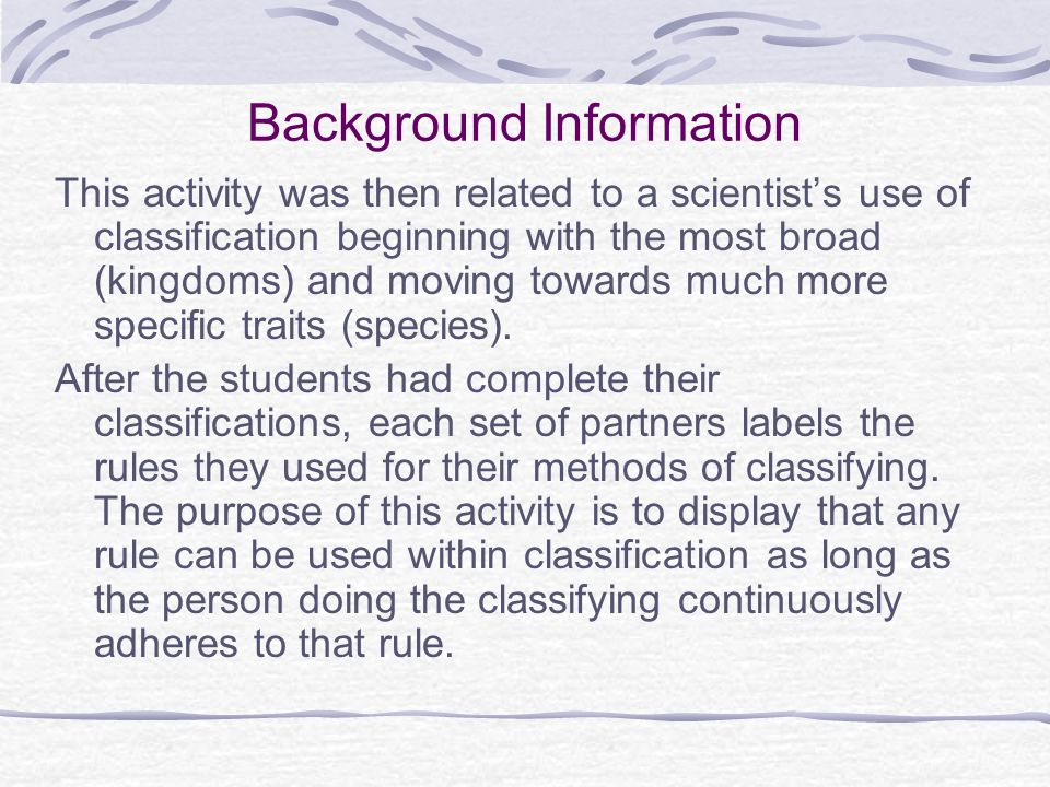 Background Information This activity was then related to a scientists use of classification beginning with the most broad (kingdoms) and moving toward