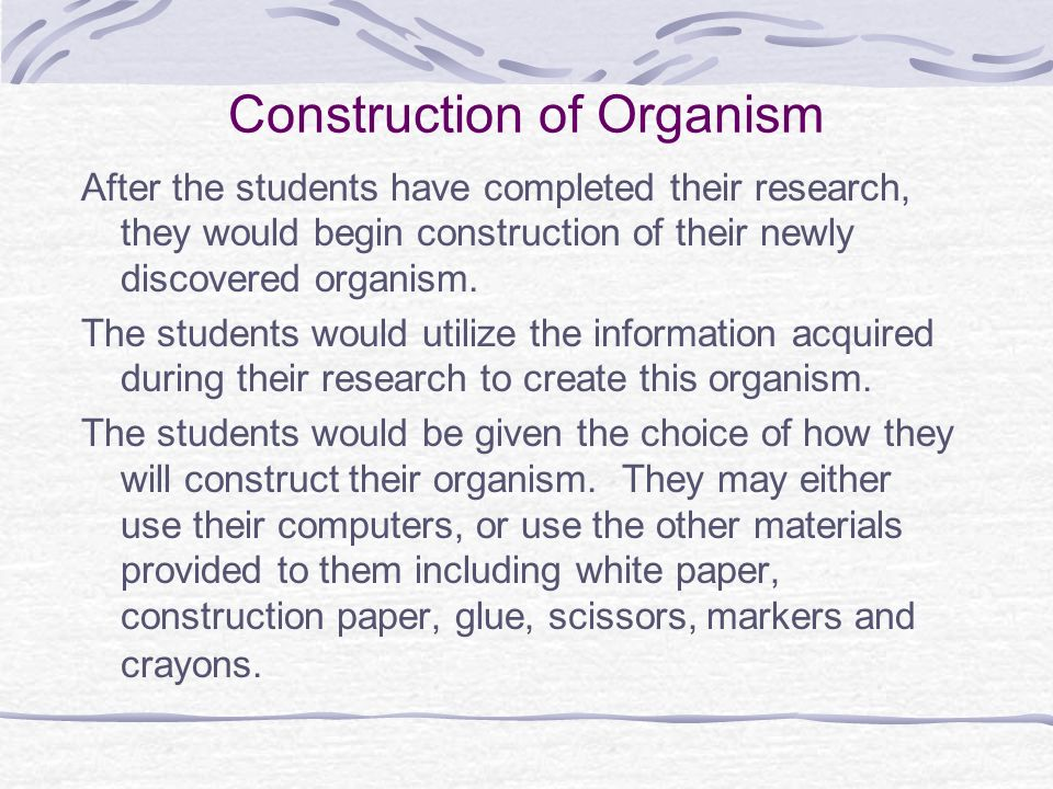 Construction of Organism After the students have completed their research, they would begin construction of their newly discovered organism. The stude