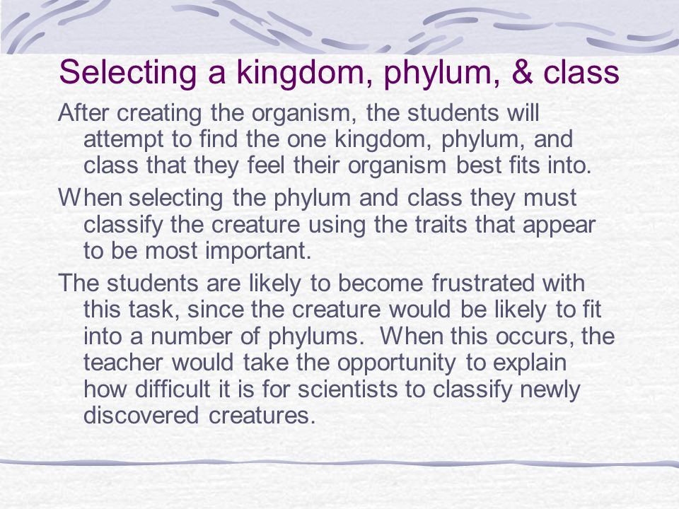 Selecting a kingdom, phylum, & class After creating the organism, the students will attempt to find the one kingdom, phylum, and class that they feel