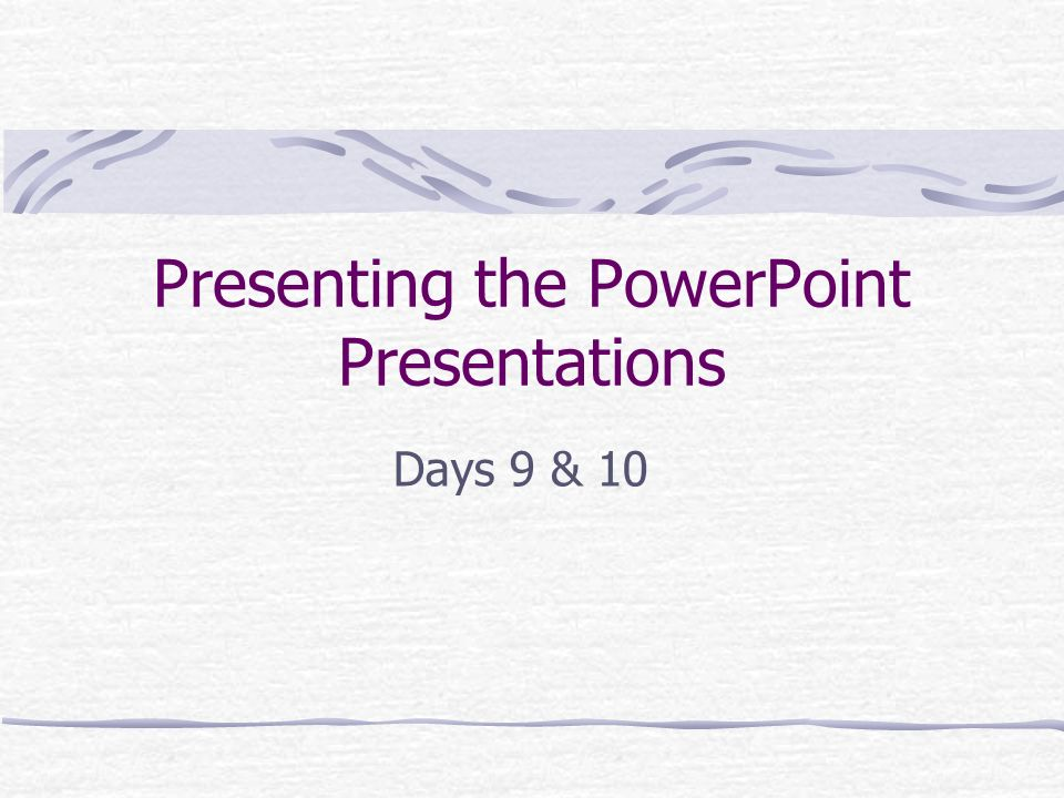 Presenting the PowerPoint Presentations Days 9 & 10