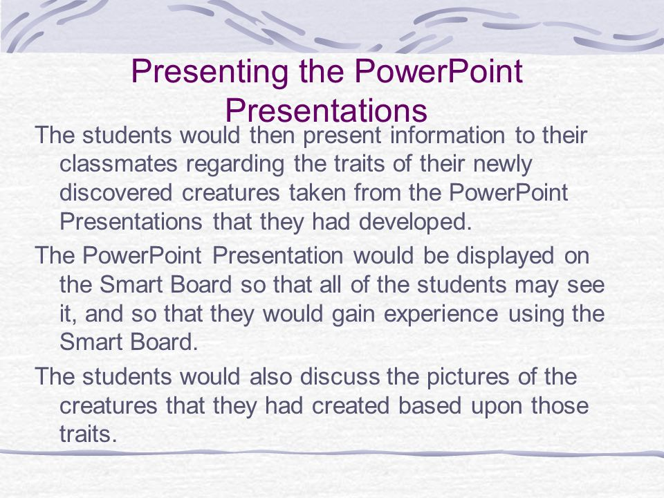 Presenting the PowerPoint Presentations The students would then present information to their classmates regarding the traits of their newly discovered