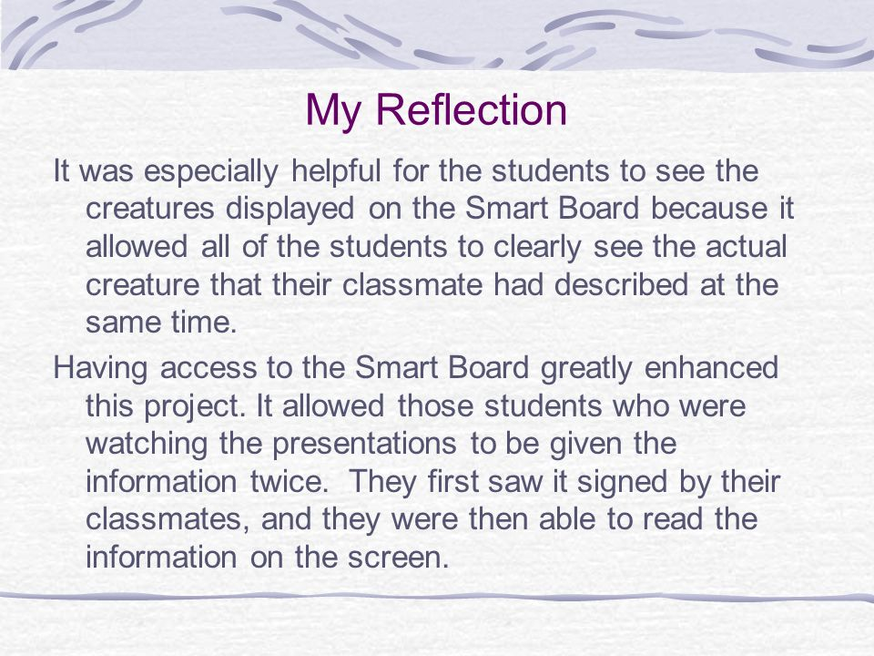 My Reflection It was especially helpful for the students to see the creatures displayed on the Smart Board because it allowed all of the students to c