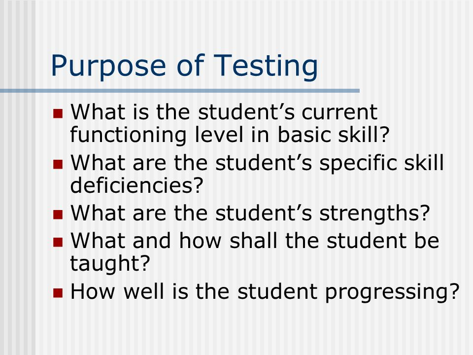 Purpose of Testing What is the students current functioning level in basic skill? What are the students specific skill deficiencies? What are the stud