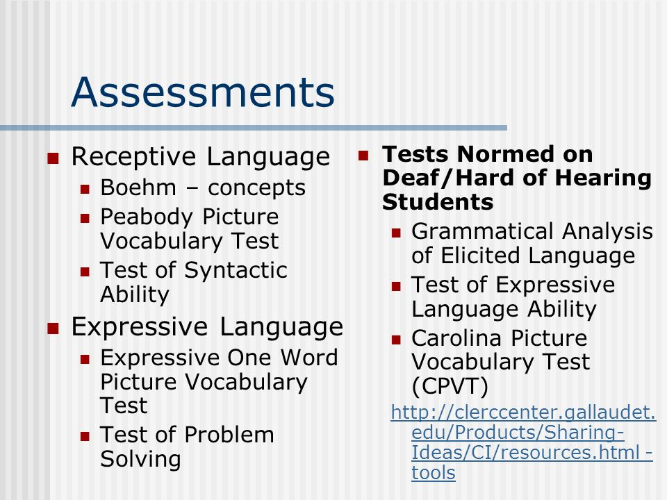 Assessments Receptive Language Boehm – concepts Peabody Picture Vocabulary Test Test of Syntactic Ability Expressive Language Expressive One Word Picture Vocabulary Test Test of Problem Solving Tests Normed on Deaf/Hard of Hearing Students Grammatical Analysis of Elicited Language Test of Expressive Language Ability Carolina Picture Vocabulary Test (CPVT)