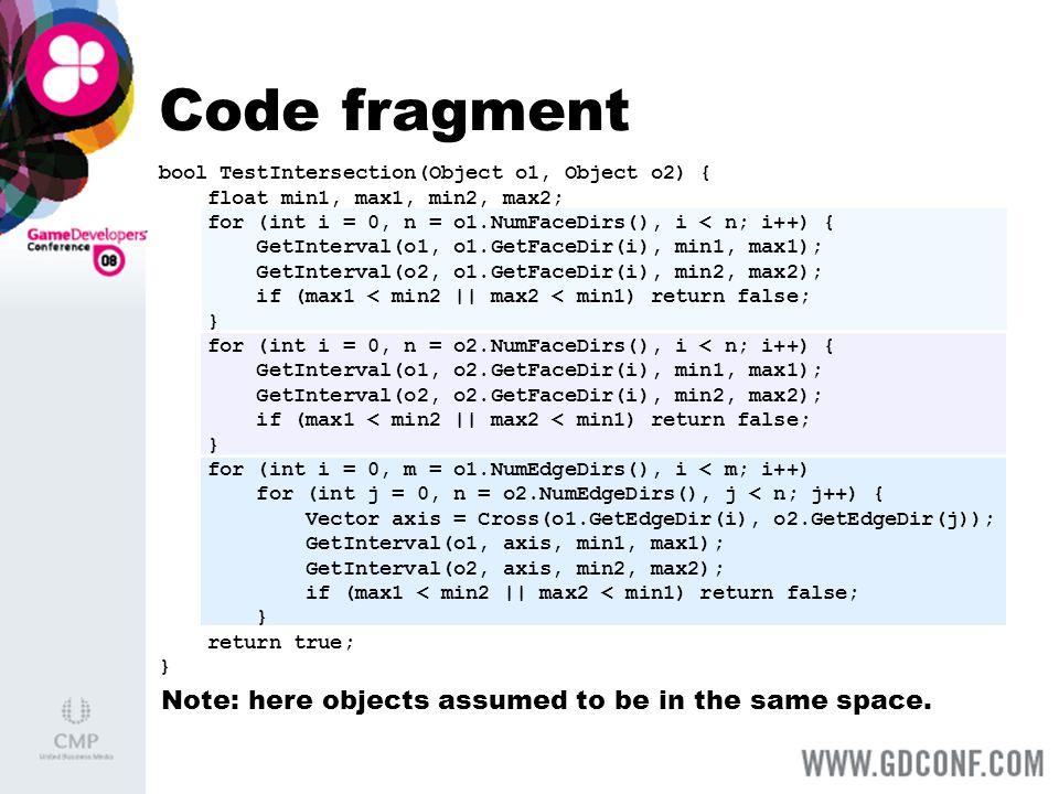 Code fragment bool TestIntersection(Object o1, Object o2) { float min1, max1, min2, max2; for (int i = 0, n = o1.NumFaceDirs(), i < n; i++) { GetInter