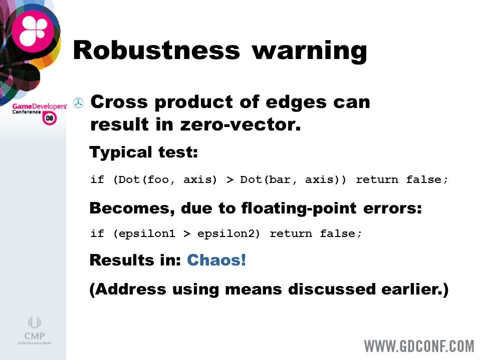 Robustness warning Cross product of edges can result in zero-vector. if (Dot(foo, axis) > Dot(bar, axis)) return false; if (epsilon1 > epsilon2) retur