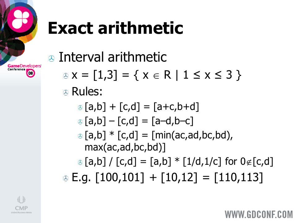 Exact arithmetic Interval arithmetic x = [1,3] = { x R | 1 x 3 } Rules: [a,b] + [c,d] = [a+c,b+d] [a,b] – [c,d] = [a–d,b–c] [a,b] * [c,d] = [min(ac,ad,bc,bd), max(ac,ad,bc,bd)] [a,b] / [c,d] = [a,b] * [1/d,1/c] for 0 [c,d] E.g.