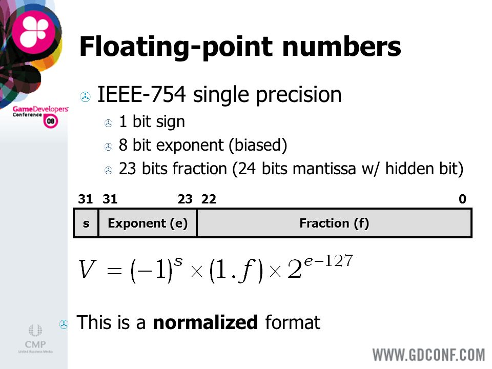 Floating-point numbers IEEE-754 single precision 1 bit sign 8 bit exponent (biased) 23 bits fraction (24 bits mantissa w/ hidden bit) s Exponent (e) Fraction (f) This is a normalized format