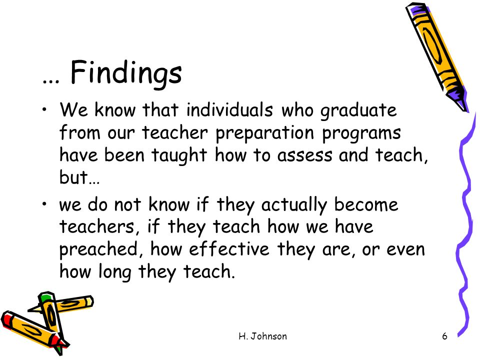 H. Johnson6 … Findings We know that individuals who graduate from our teacher preparation programs have been taught how to assess and teach, but… we d