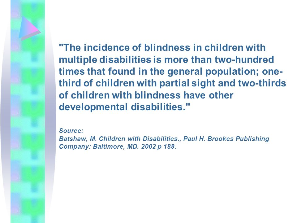 The incidence of blindness in children with multiple disabilities is more than two-hundred times that found in the general population; one- third of children with partial sight and two-thirds of children with blindness have other developmental disabilities. Source: Batshaw, M.