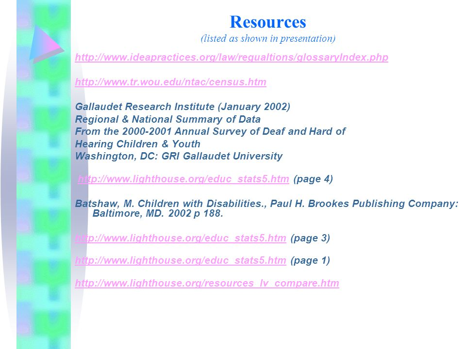 Resources (listed as shown in presentation) http://www.ideapractices.org/law/regualtions/glossaryIndex.php http://www.tr.wou.edu/ntac/census.htm Gallaudet Research Institute (January 2002) Regional & National Summary of Data From the 2000-2001 Annual Survey of Deaf and Hard of Hearing Children & Youth Washington, DC: GRI Gallaudet University http://www.lighthouse.org/educ_stats5.htm (page 4)http://www.lighthouse.org/educ_stats5.htm Batshaw, M.