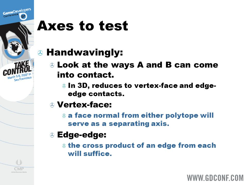 Axes to test Handwavingly: Look at the ways A and B can come into contact. In 3D, reduces to vertex-face and edge- edge contacts. Vertex-face: a face
