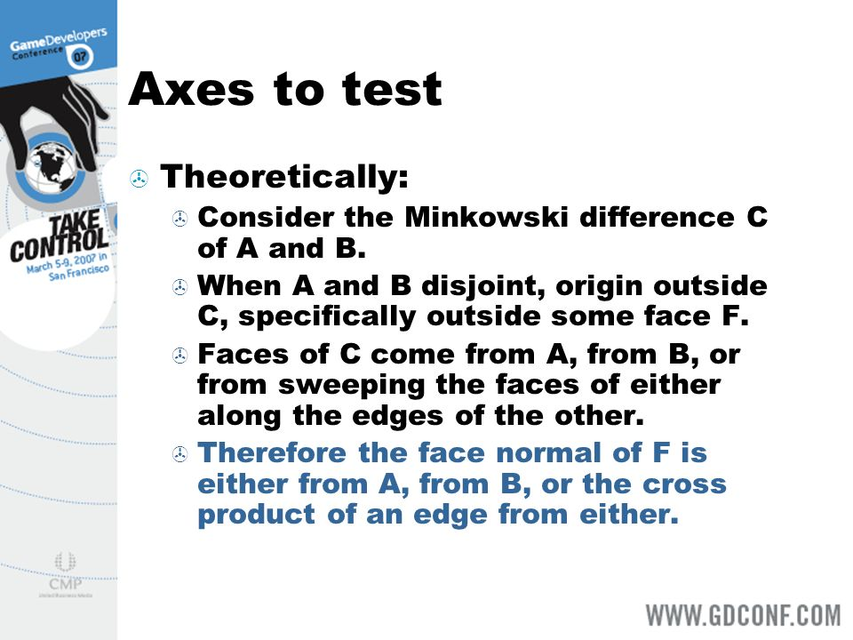 Axes to test Theoretically: Consider the Minkowski difference C of A and B. When A and B disjoint, origin outside C, specifically outside some face F.