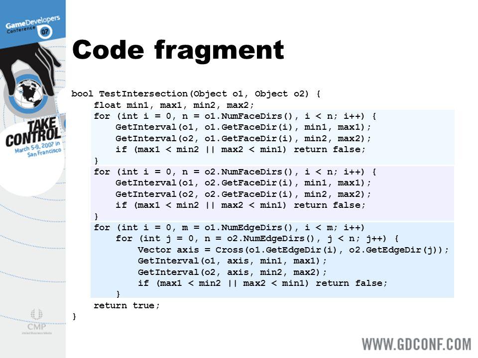 Code fragment bool TestIntersection(Object o1, Object o2) { float min1, max1, min2, max2; for (int i = 0, n = o1.NumFaceDirs(), i < n; i++) { GetInterval(o1, o1.GetFaceDir(i), min1, max1); GetInterval(o2, o1.GetFaceDir(i), min2, max2); if (max1 < min2 || max2 < min1) return false; } for (int i = 0, n = o2.NumFaceDirs(), i < n; i++) { GetInterval(o1, o2.GetFaceDir(i), min1, max1); GetInterval(o2, o2.GetFaceDir(i), min2, max2); if (max1 < min2 || max2 < min1) return false; } for (int i = 0, m = o1.NumEdgeDirs(), i < m; i++) for (int j = 0, n = o2.NumEdgeDirs(), j < n; j++) { Vector axis = Cross(o1.GetEdgeDir(i), o2.GetEdgeDir(j)); GetInterval(o1, axis, min1, max1); GetInterval(o2, axis, min2, max2); if (max1 < min2 || max2 < min1) return false; } return true; }