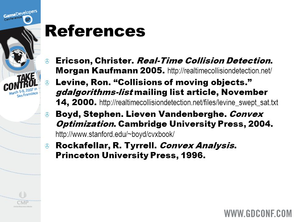 References Ericson, Christer. Real-Time Collision Detection. Morgan Kaufmann 2005. http://realtimecollisiondetection.net/ Levine, Ron. Collisions of m