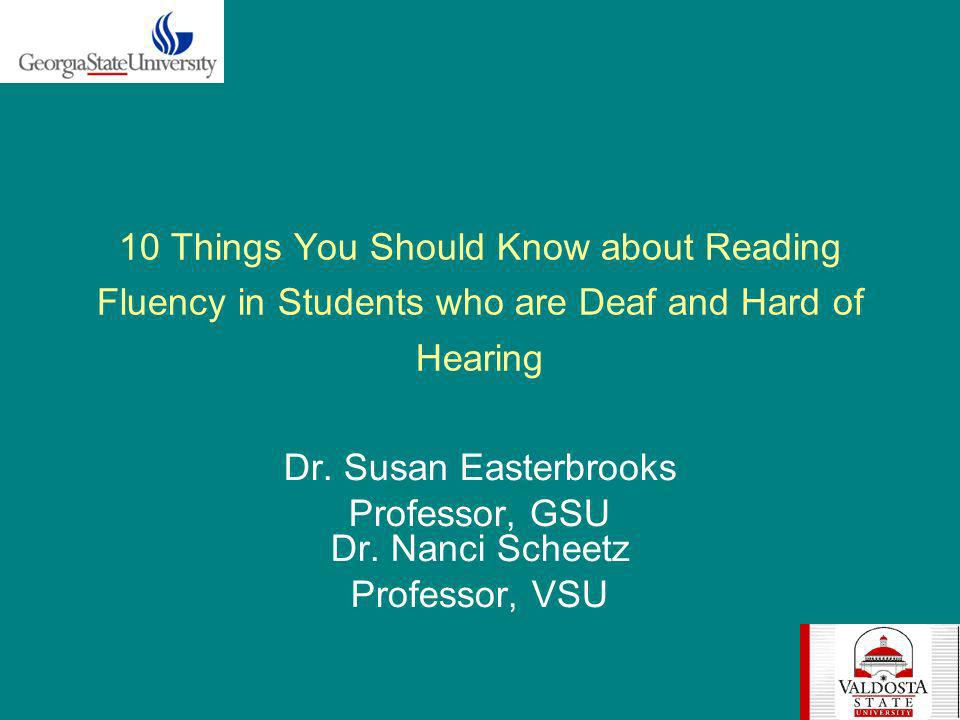 10 Things You Should Know about Reading Fluency in Students who are Deaf and Hard of Hearing Dr. Susan Easterbrooks Professor, GSU Dr. Nanci Scheetz P