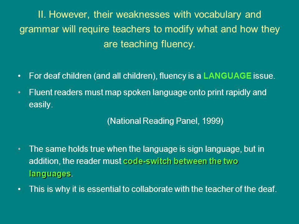 II. However, their weaknesses with vocabulary and grammar will require teachers to modify what and how they are teaching fluency. For deaf children (a