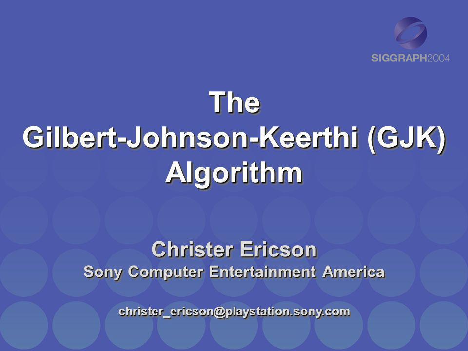 The Gilbert-Johnson-Keerthi (GJK) Algorithm Christer Ericson Sony Computer Entertainment America christer_ericson@playstation.sony.com