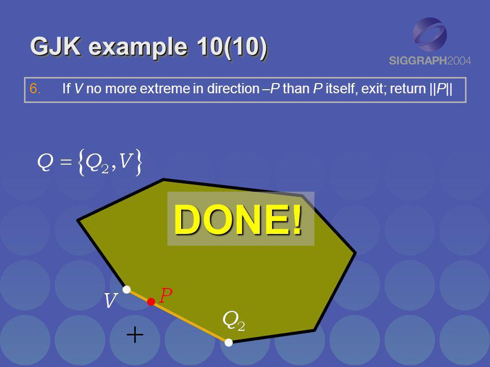 GJK example 10(10) DONE! 6.If V no more extreme in direction –P than P itself, exit; return ||P||
