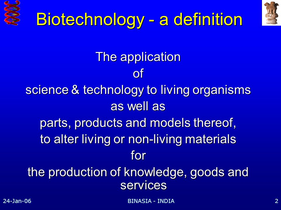 24-Jan-06BINASIA - INDIA2 Biotechnology - a definition The application of science & technology to living organisms as well as parts, products and models thereof, to alter living or non-living materials for the production of knowledge, goods and services