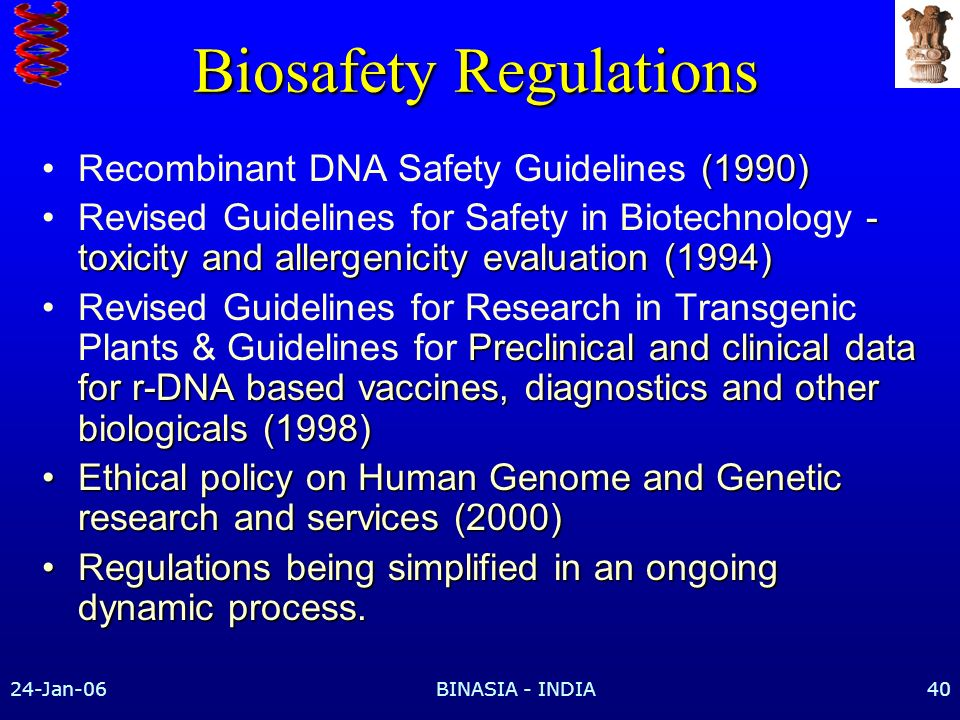 24-Jan-06BINASIA - INDIA40 Biosafety Regulations (1990)Recombinant DNA Safety Guidelines (1990) - toxicity and allergenicity evaluation (1994)Revised Guidelines for Safety in Biotechnology - toxicity and allergenicity evaluation (1994) Preclinical and clinical data for r-DNA based vaccines, diagnostics and other biologicals (1998)Revised Guidelines for Research in Transgenic Plants & Guidelines for Preclinical and clinical data for r-DNA based vaccines, diagnostics and other biologicals (1998) Ethical policy on Human Genome and Genetic research and services (2000)Ethical policy on Human Genome and Genetic research and services (2000) Regulations being simplified in an ongoing dynamic process.Regulations being simplified in an ongoing dynamic process.
