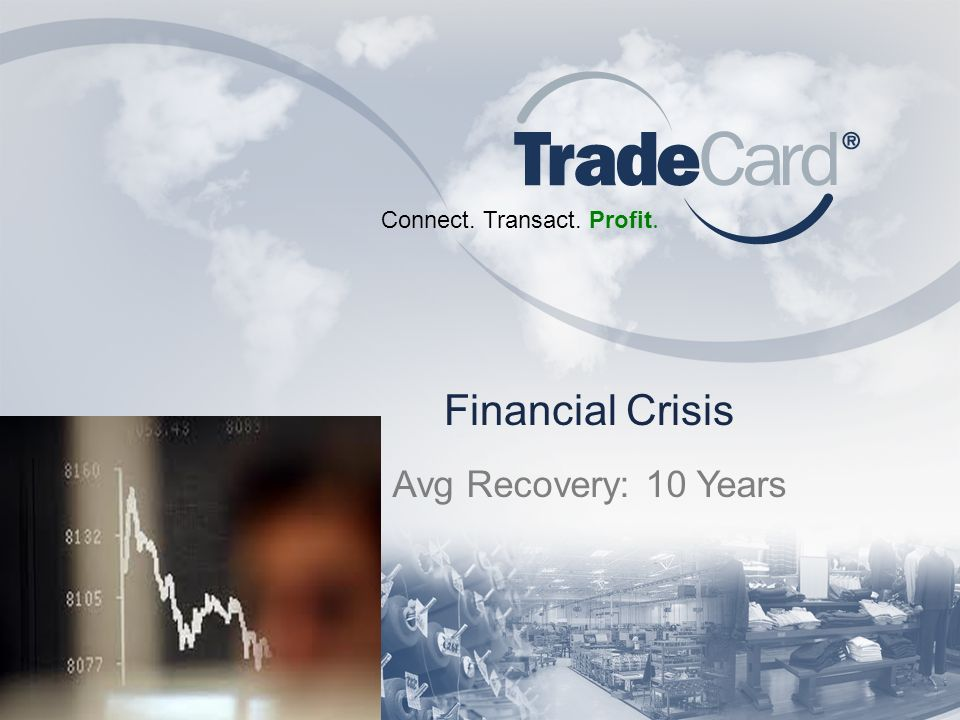 Connect. Transact. Profit. Financial Crisis Avg Recovery: 10 Years