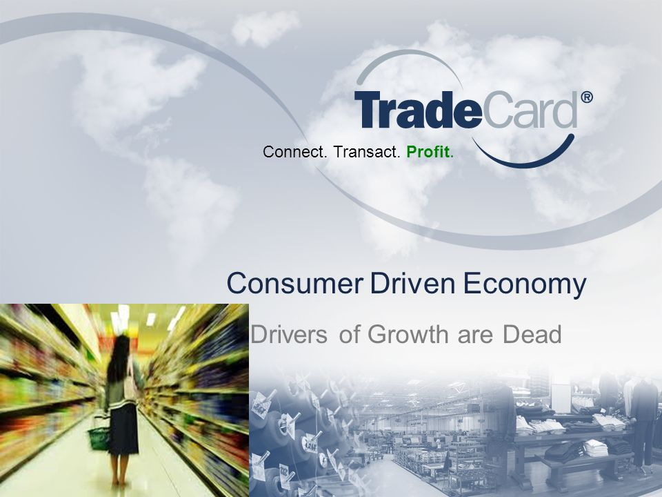 Connect. Transact. Profit. Consumer Driven Economy Drivers of Growth are Dead
