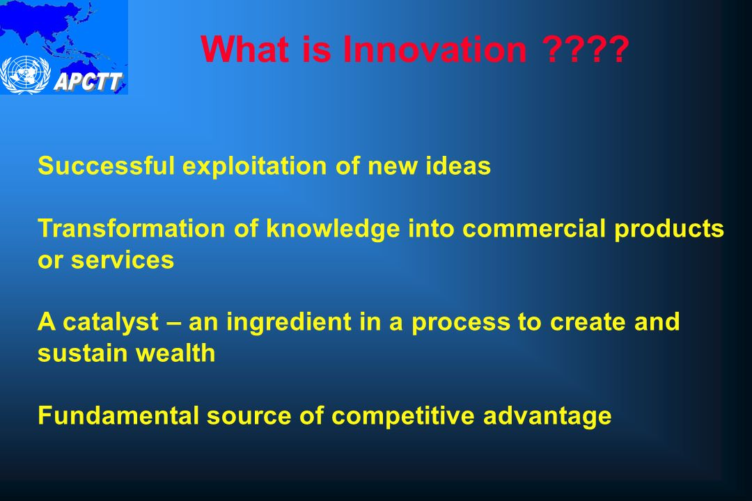 Successful exploitation of new ideas Transformation of knowledge into commercial products or services A catalyst – an ingredient in a process to create and sustain wealth Fundamental source of competitive advantage What is Innovation